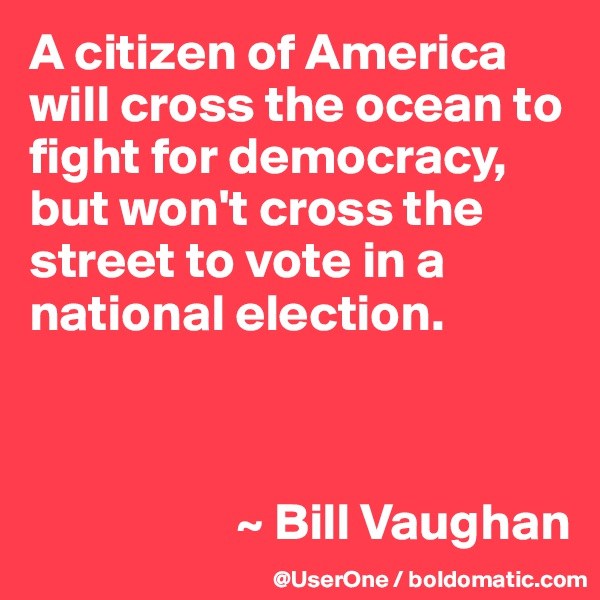 A citizen of America will cross the ocean to fight for democracy, but won't cross the street to vote in a national election.                         ~ Bill Vaughan