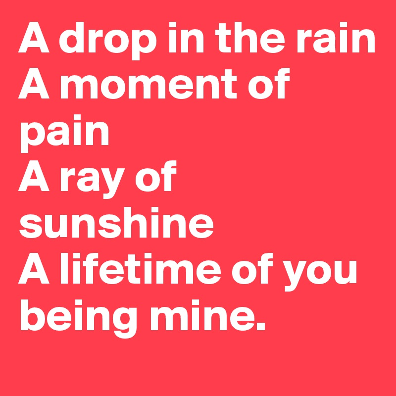 A drop in the rain A moment of pain A ray of sunshine A lifetime of you being mine.