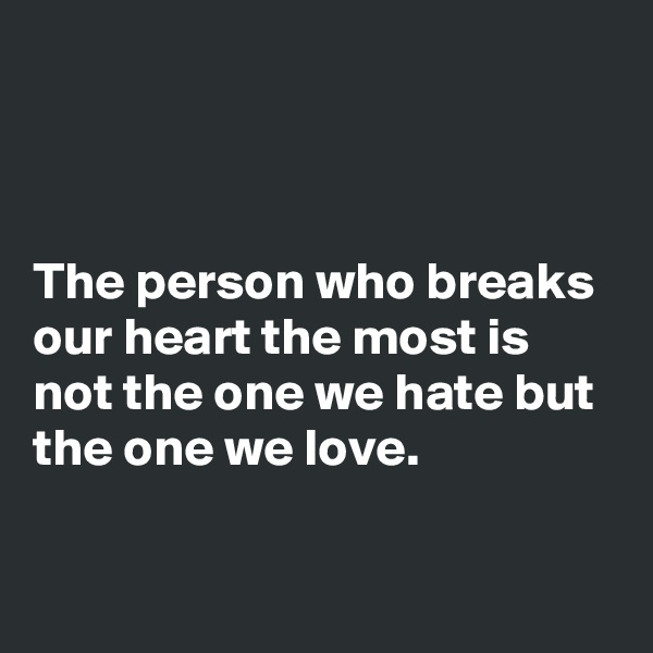 The person who breaks our heart the most is not the one we hate but the one we love.