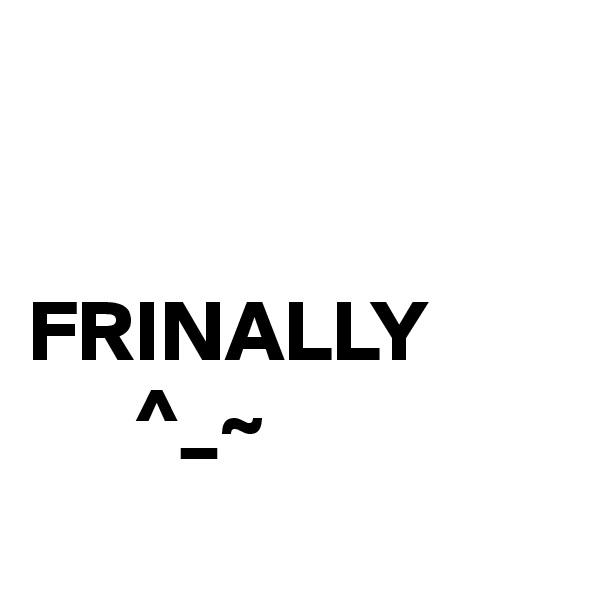 FRINALLY       ^_~