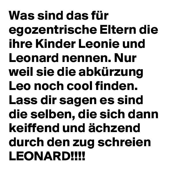 Was sind das für egozentrische Eltern die ihre Kinder Leonie und Leonard nennen. Nur weil sie die abkürzung Leo noch cool finden. Lass dir sagen es sind die selben, die sich dann keiffend und ächzend durch den zug schreien LEONARD!!!!