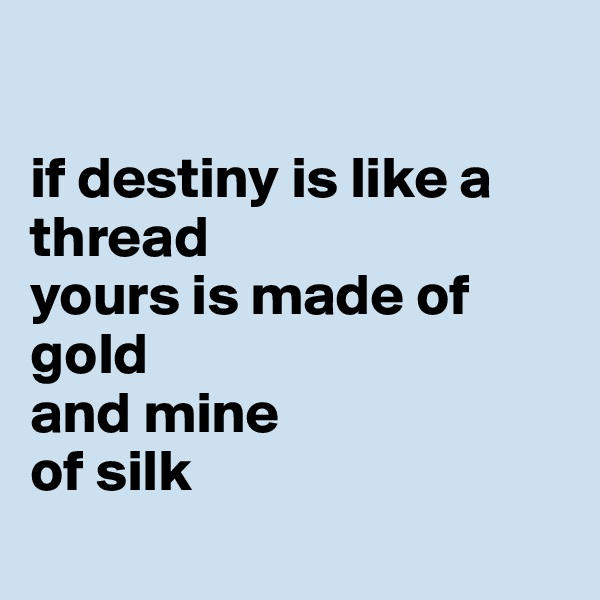 if destiny is like a thread yours is made of gold and mine of silk