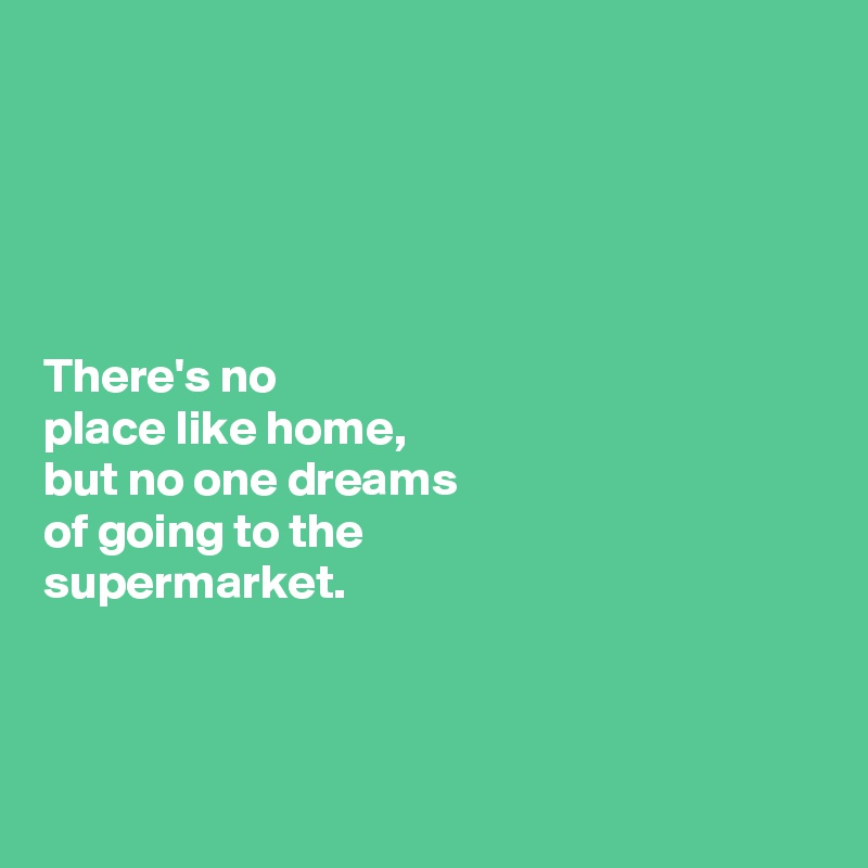There's no  place like home,  but no one dreams  of going to the  supermarket.