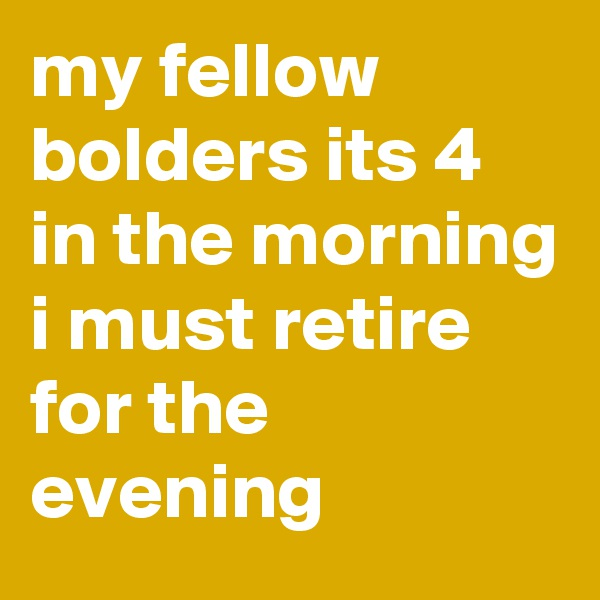 my fellow bolders its 4 in the morning i must retire for the evening