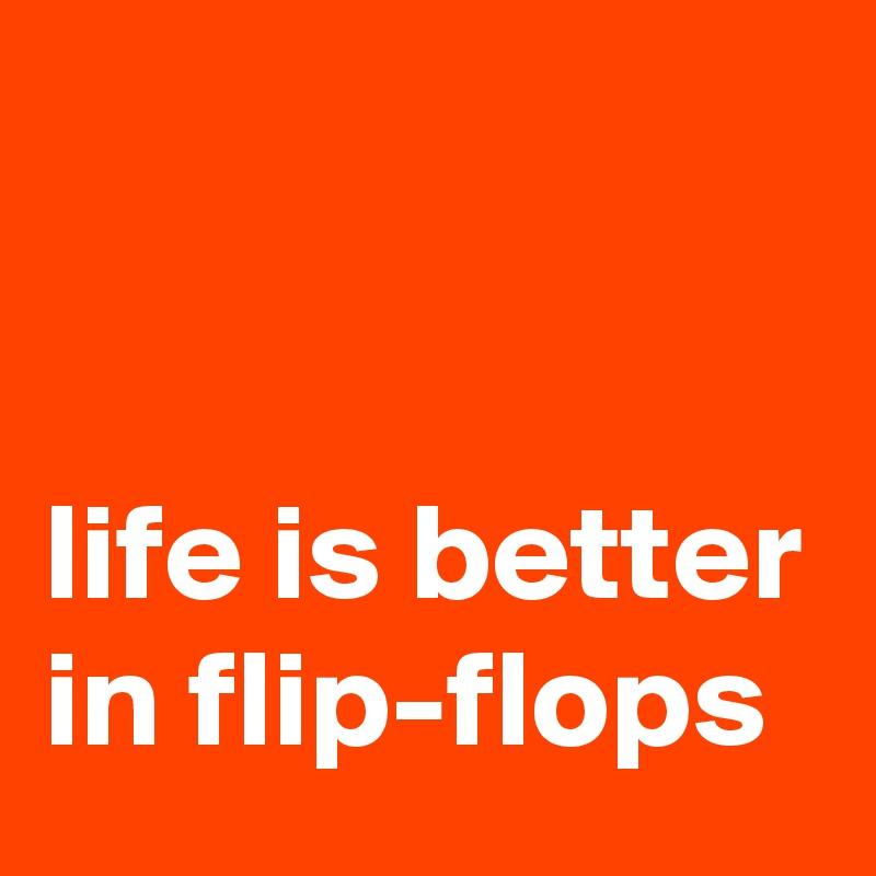 life is better in flip-flops
