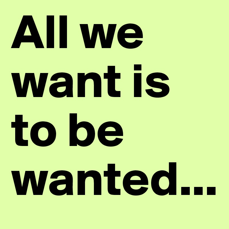 All we want is to be wanted...