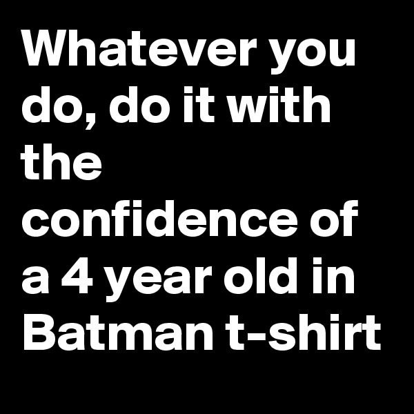 Whatever you do, do it with the confidence of a 4 year old in Batman t-shirt