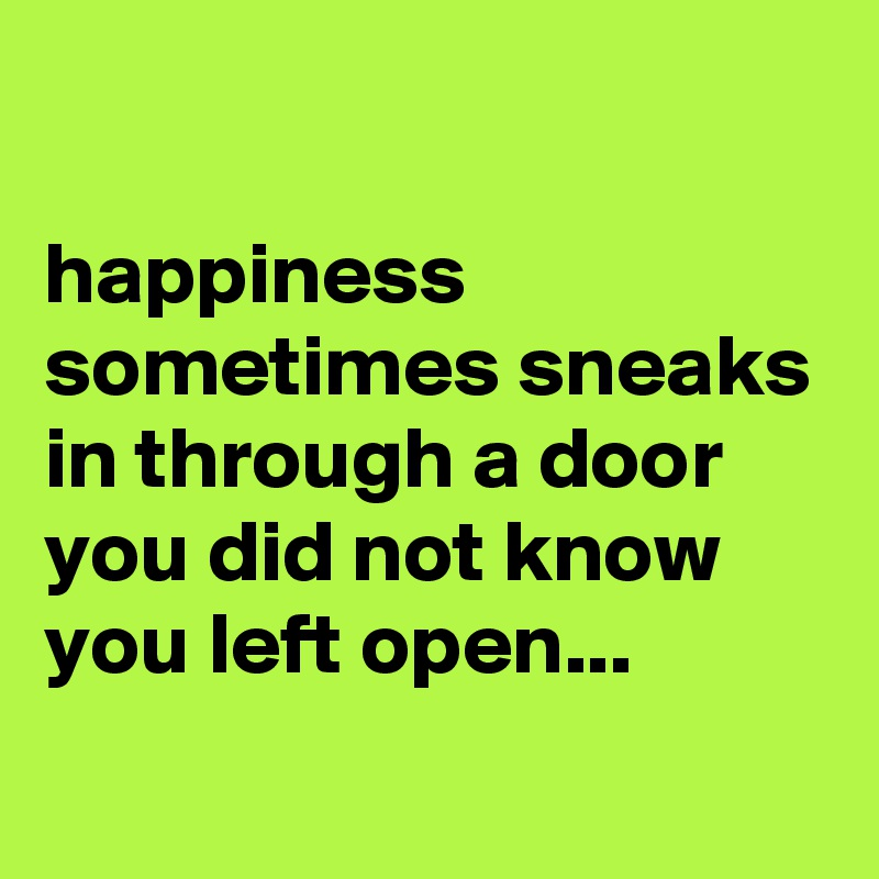 happiness sometimes sneaks in through a door you did not know you left open...