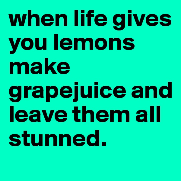 when life gives you lemons make grapejuice and leave them all stunned.