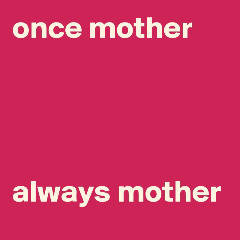 once mother      always mother