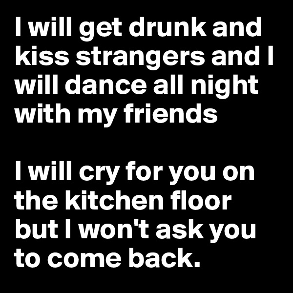 I will get drunk and kiss strangers and I will dance all night with my friends   I will cry for you on the kitchen floor but I won't ask you to come back.