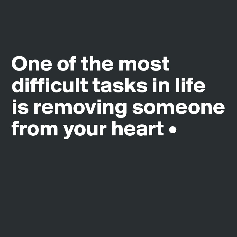 One of the most difficult tasks in life is removing someone from your heart •