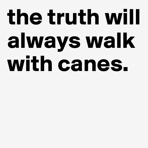 the truth will always walk with canes.