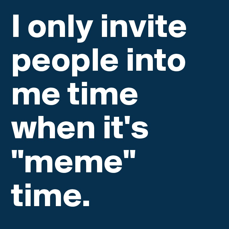 """I only invite people into me time when it's """"meme"""" time."""