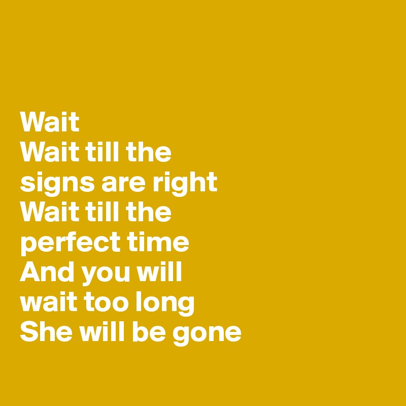 Wait Wait till the  signs are right Wait till the  perfect time And you will  wait too long  She will be gone
