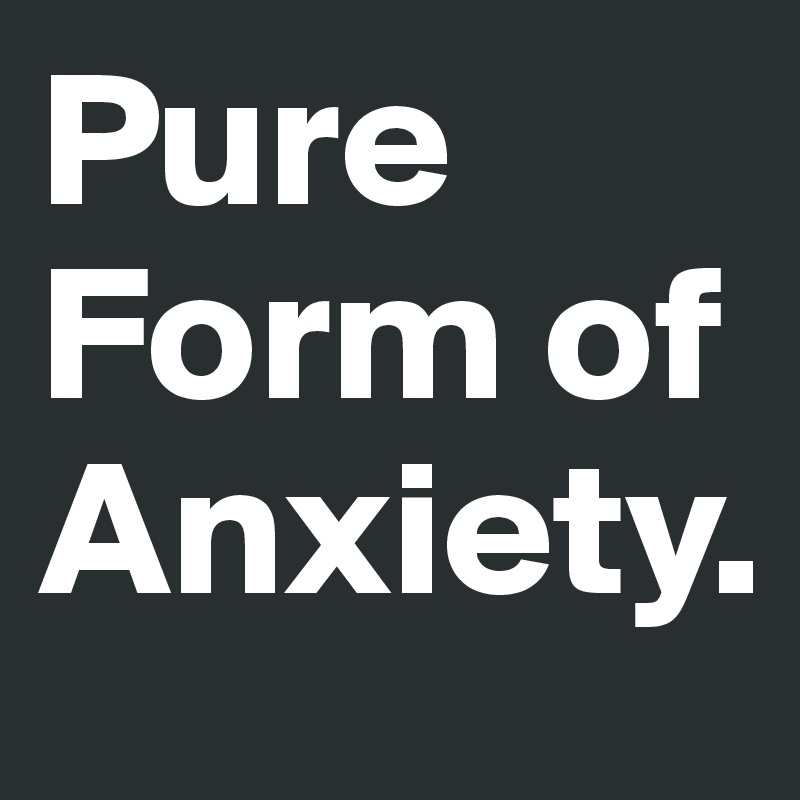 Pure  Form of Anxiety.