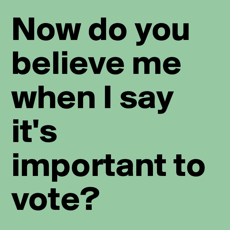 Now do you believe me when I say it's important to vote?