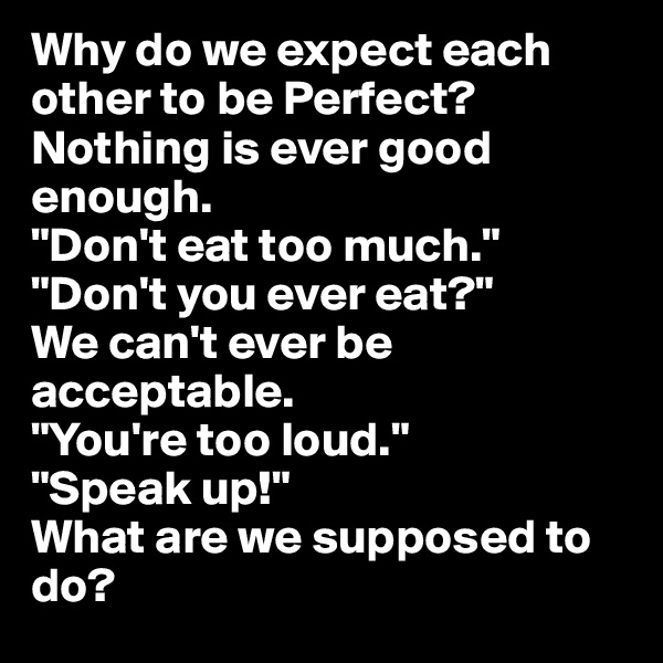 """Why do we expect each other to be Perfect? Nothing is ever good enough. """"Don't eat too much."""" """"Don't you ever eat?"""" We can't ever be acceptable. """"You're too loud."""" """"Speak up!"""" What are we supposed to do?"""