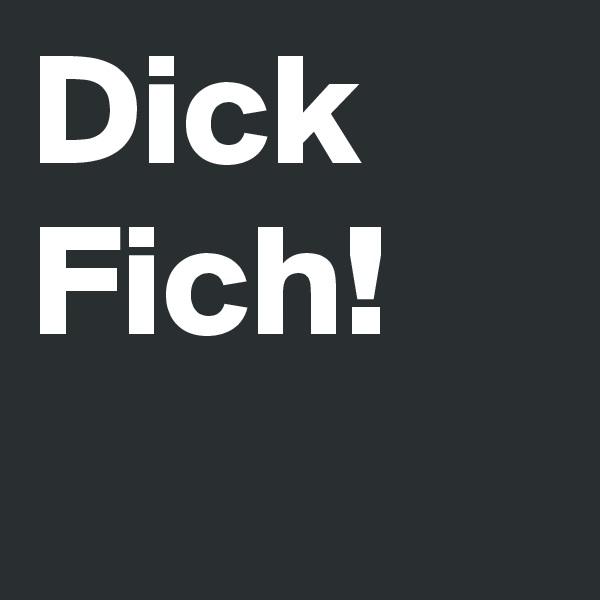 Dick Fich!