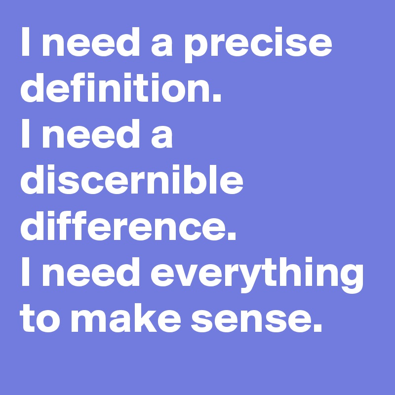 I Need A Precise Definition. I Need A Discernible Difference. I Need  Everything To