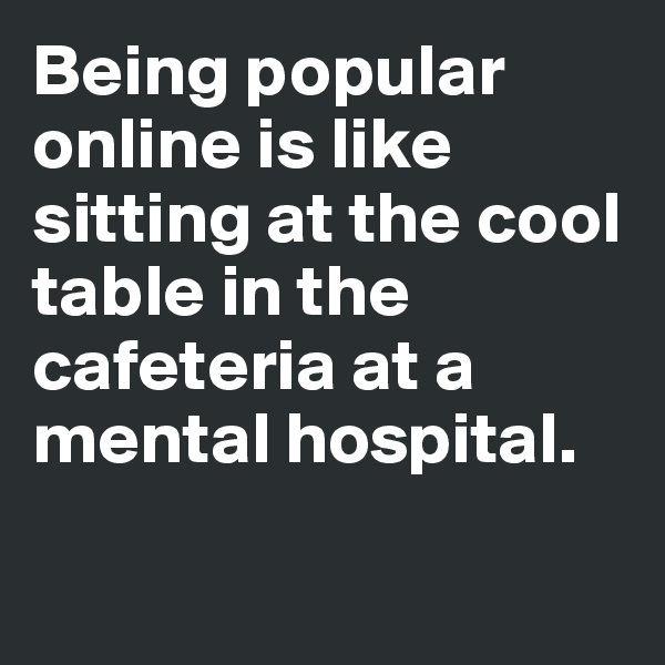 Being popular online is like sitting at the cool table in the cafeteria at a mental hospital.