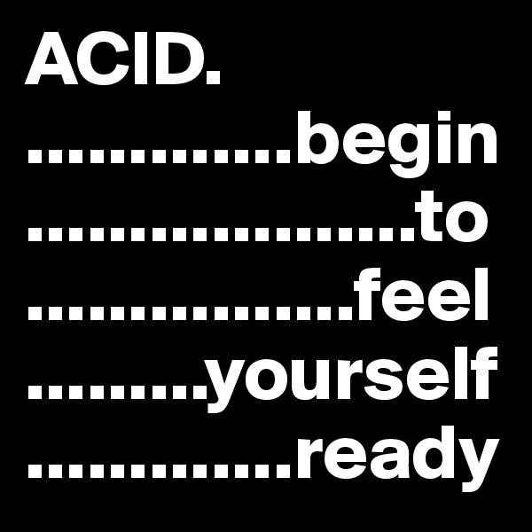 ACID.                  .............begin    ...................to      ................feel       .........yourself             .............ready