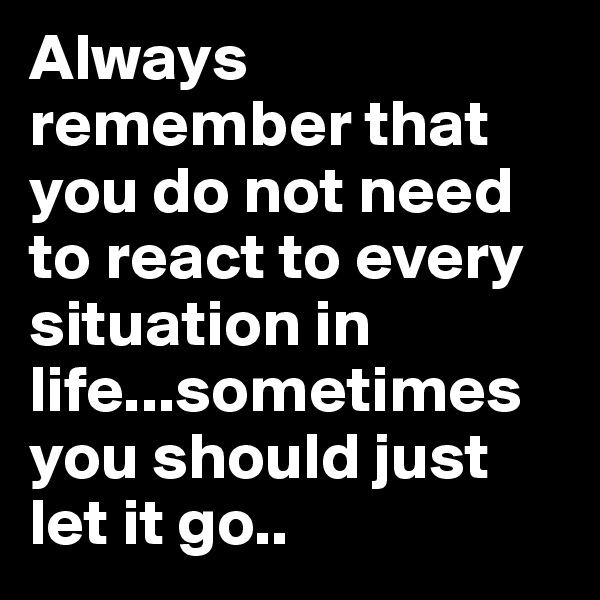 Always remember that you do not need to react to every situation in life...sometimes you should just let it go..
