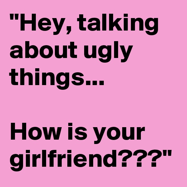 """""""Hey, talking about ugly things...               How is your girlfriend???"""""""