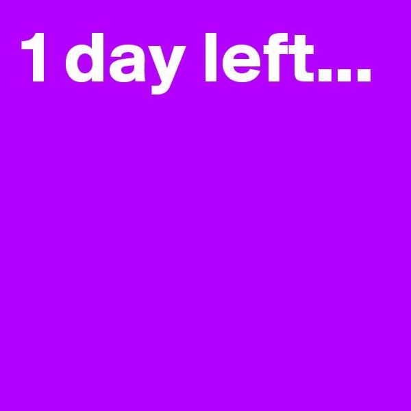 1 day left...