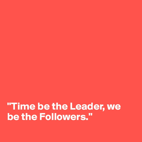 """Time be the Leader, we be the Followers."""