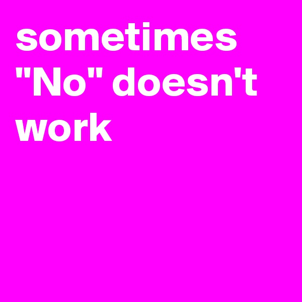 """sometimes """"No"""" doesn't  work"""