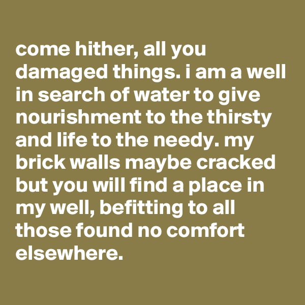 come hither, all you damaged things. i am a well in search of water to give nourishment to the thirsty and life to the needy. my brick walls maybe cracked but you will find a place in my well, befitting to all those found no comfort elsewhere.