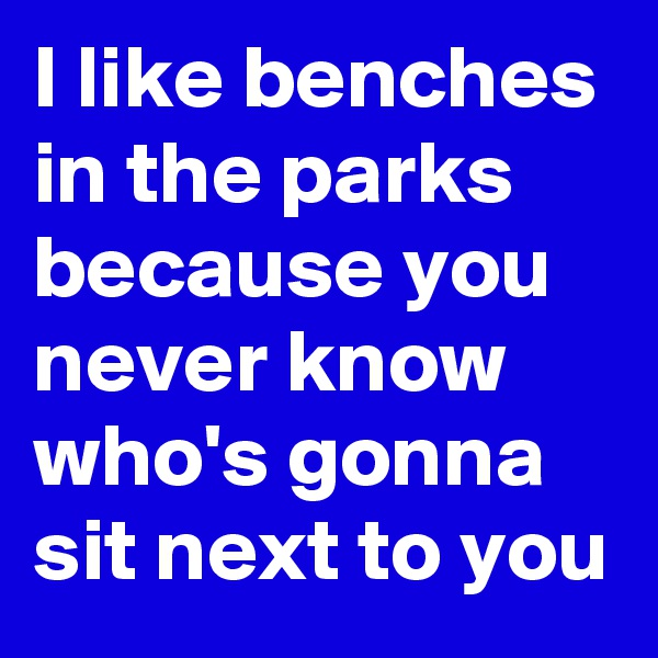 I like benches in the parks because you never know who's gonna sit next to you