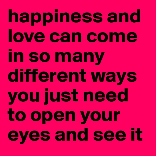 happiness and love can come in so many different ways you just need to open your eyes and see it
