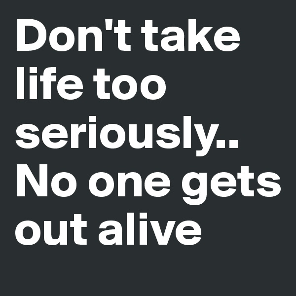 Don't take life too seriously.. No one gets out alive
