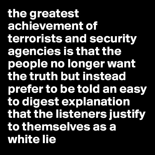 the greatest achievement of terrorists and security agencies is that the people no longer want the truth but instead prefer to be told an easy to digest explanation that the listeners justify to themselves as a white lie