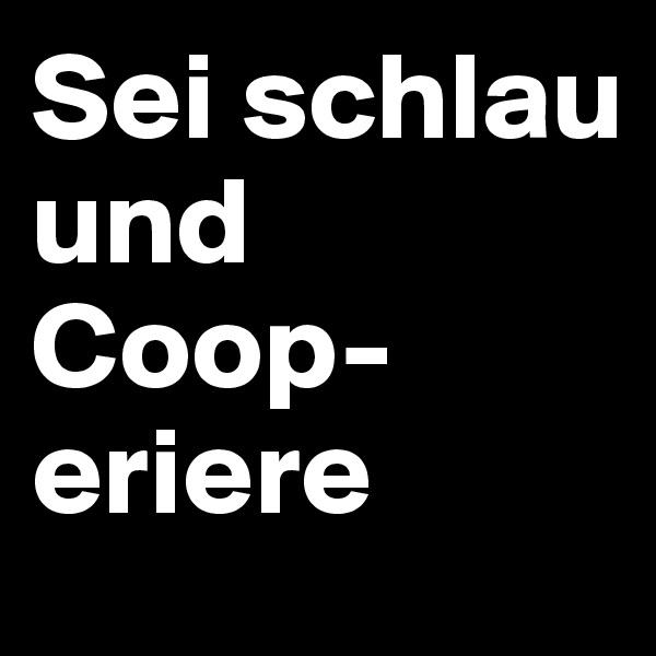 Sei schlau und Coop- eriere
