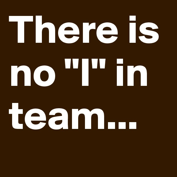 """There is no """"I"""" in team..."""