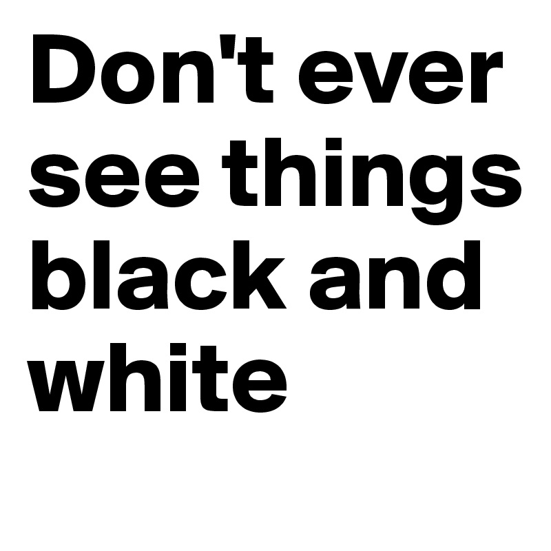 Don't ever see things black and white
