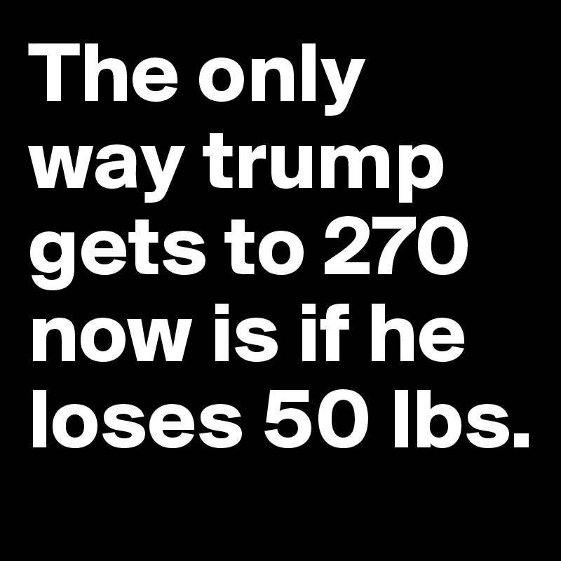 The only way trump gets to 270 now is if he loses 50 lbs.