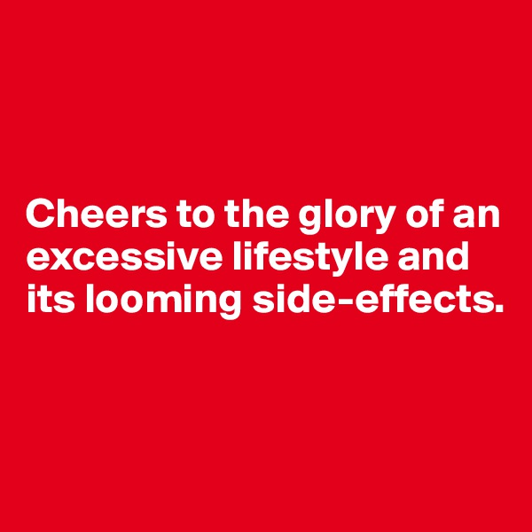 Cheers to the glory of an excessive lifestyle and its looming side-effects.