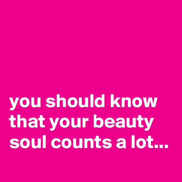 you should know that your beauty soul counts a lot...