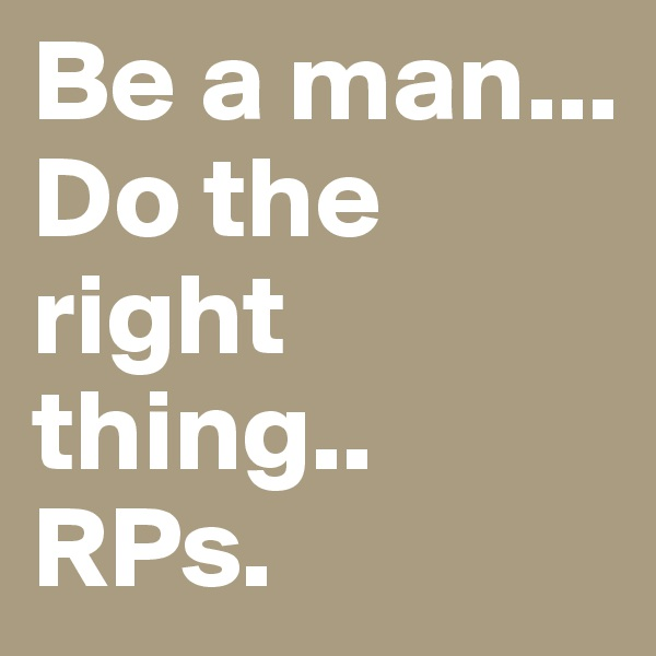 Be a man... Do the right thing.. RPs.