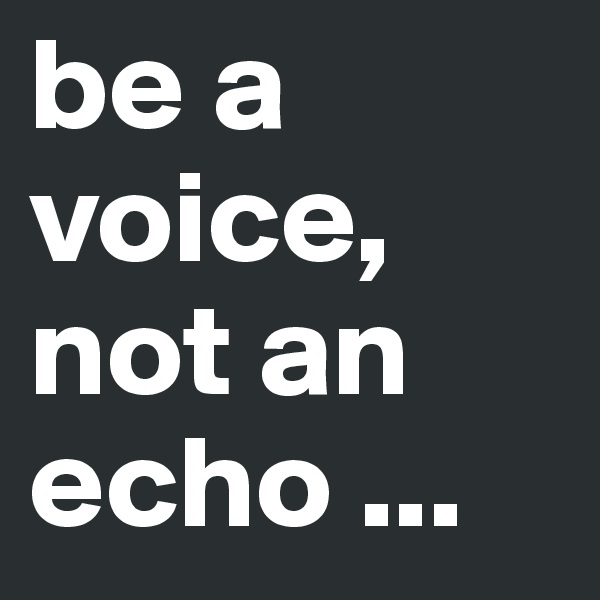 be a voice, not an echo ...