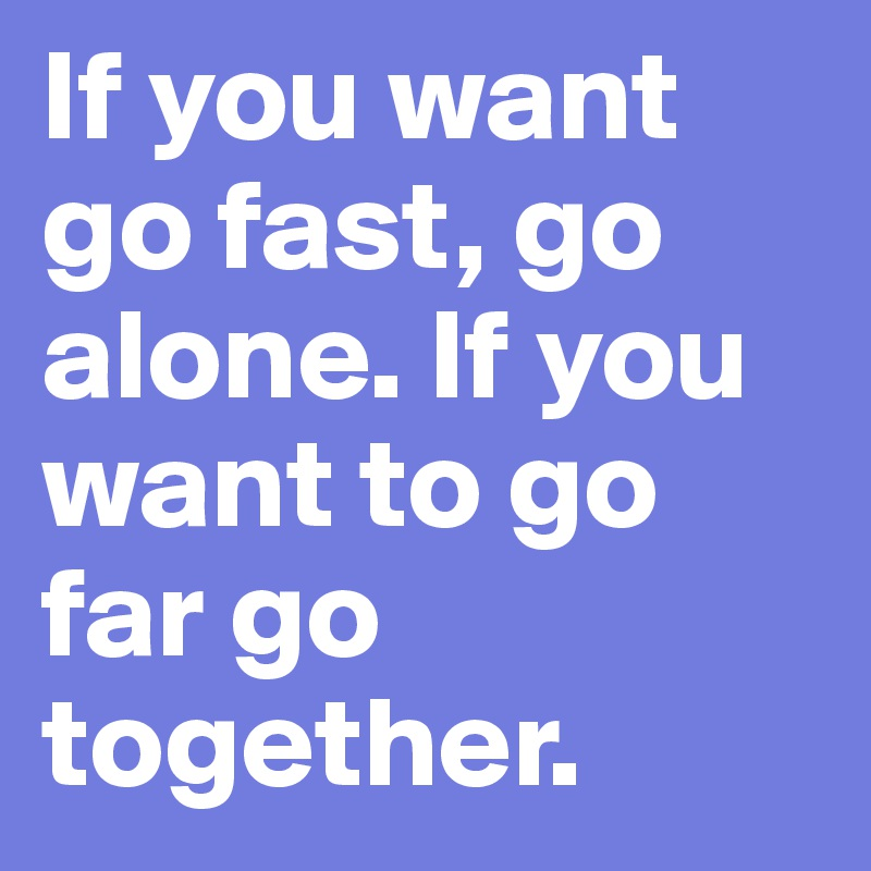 If you want go fast, go alone. If you want to go far go together.