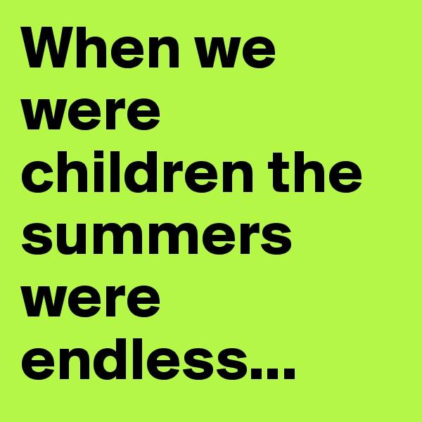 When we were children the summers were endless...