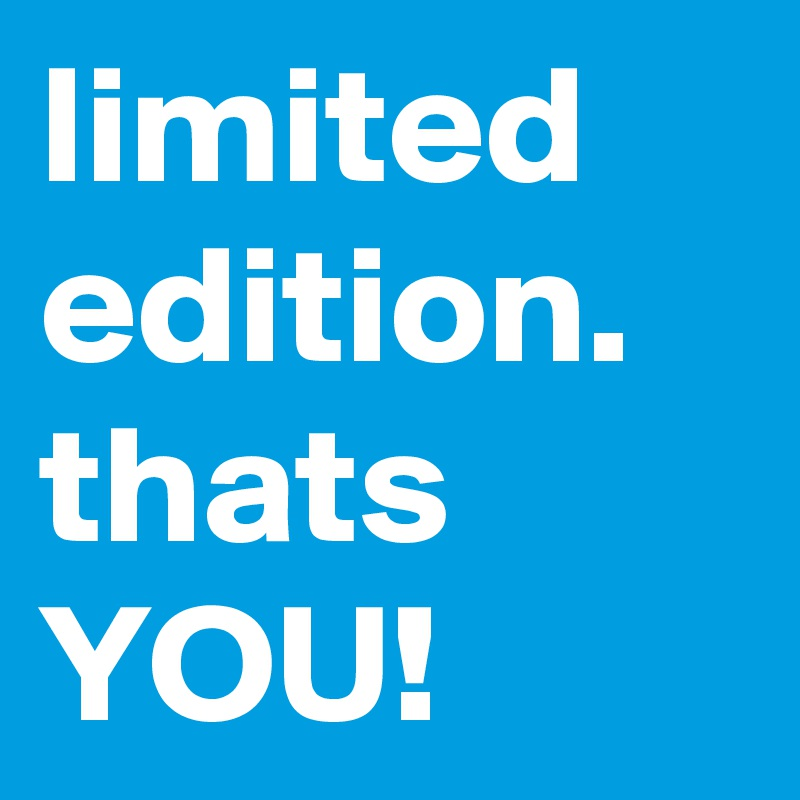 limited edition. thats YOU!