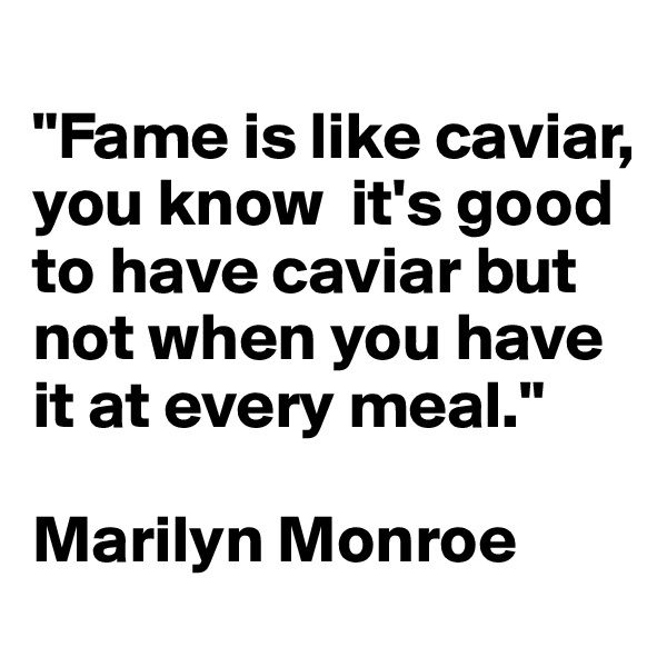 """""""Fame is like caviar, you know  it's good to have caviar but not when you have it at every meal.""""  Marilyn Monroe"""