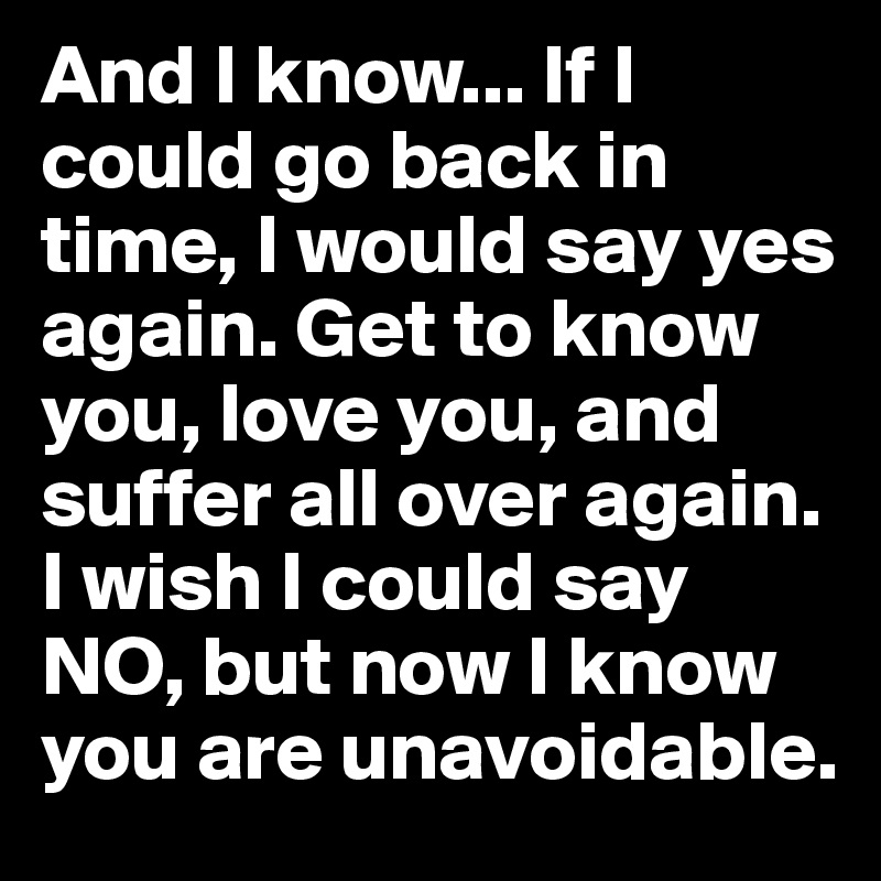 And I know... If I could go back in time, I would say yes again. Get to know you, love you, and suffer all over again. I wish I could say NO, but now I know you are unavoidable.