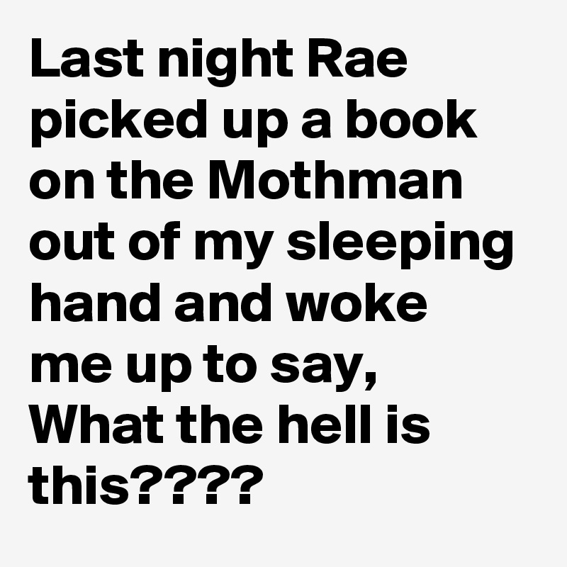 Last night Rae picked up a book on the Mothman out of my sleeping hand and woke me up to say, What the hell is this????